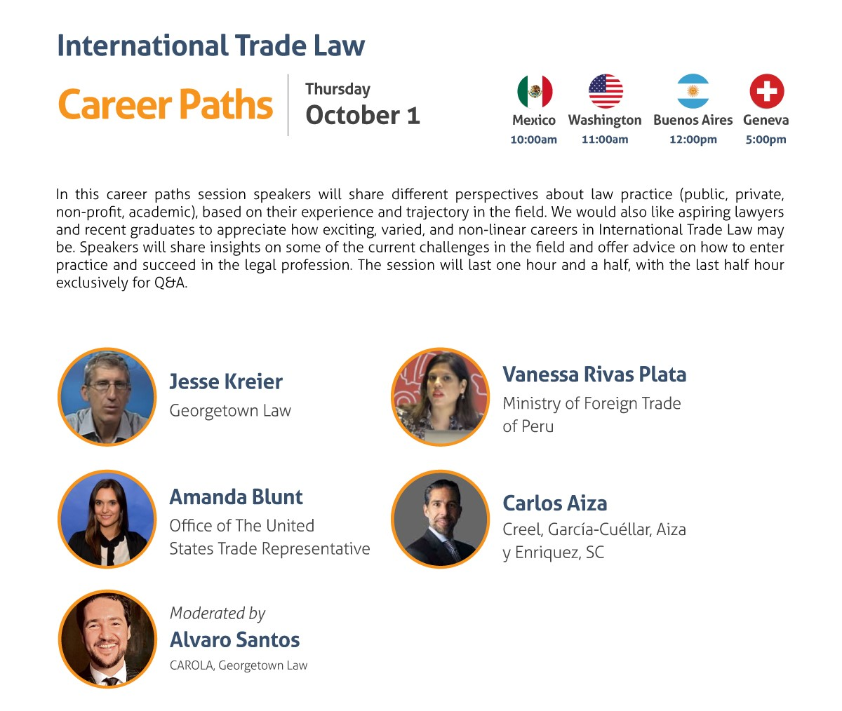 International Trade Law Career Paths Thursday, October 1 10:00 am Mexico City 11:00 am Washington, DC 12:00 pm Buenos Aires 5:00 pm Geneva In this career paths session speakers will share different perspectives about law practice (public, private, non-profit, academic), based on their experience and trajectory in the field. We would also like aspiring lawyers and recent graduates to appreciate how exciting, varied, and non-linear careers in International Trade Law may be. Speakers will share insights on some of the current challenges in the field and offer advice on how to enter practice and succeed in the legal profession. The session will last one hour and a half, with the last half hour exclusively for Q&A. - Jesse Kreier, Georgetown Law - Amanda Blunt, Office of the United States Trade Representative - Vanessa Rivas Plata, Ministry of Foreign Trade of Peru - Carlos Aiza, Creel, García-Cuéllar, Aiza y Enriquez, SC Moderated by: Alvaro Santos, CAROLA, Georgetown Law