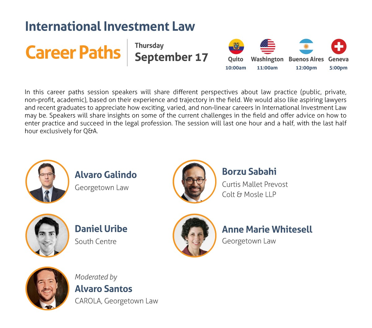 International Investment Law Career Paths Thursday, September 17 10:00 am Quito 11:00 am Washington, DC 12:00 pm Buenos Aires 5:00 pm Geneva In this career paths session speakers will share different perspectives about law practice (public, private, non-profit, academic), based on their experience and trajectory in the field. We would also like aspiring lawyers and recent graduates to appreciate how exciting, varied, and non-linear careers in International Investment Law may be. Speakers will share insights on some of the current challenges in the field and offer advice on how to enter practice and succeed in the legal profession. The session will last one hour and a half, with the last half hour exclusively for Q&A. Speakers: - Alvaro Galindo, Georgetown Law - David Gaukrodger, Organisation for Economic Co-operation and Development - Daniel Uribe, South Centre - Anne Marie Whitesell, Georgetown Law Moderated by: Alvaro Santos, CAROLA, Georgetown Law