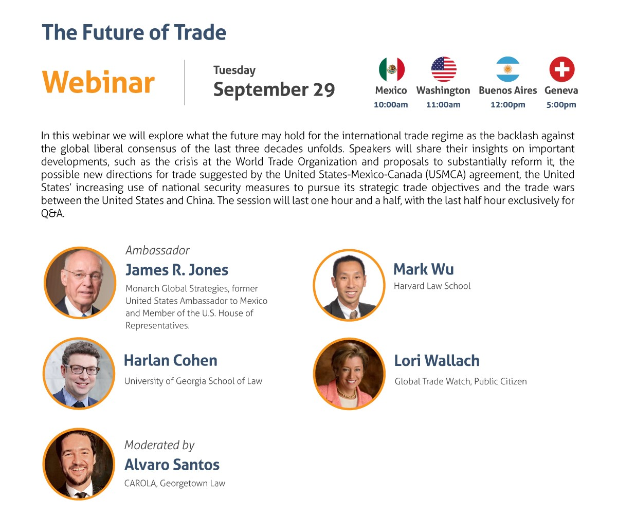 The Future of Trade Webinar Tuesday, September 29 10:00 am Mexico City 11:00 am Washington, DC 12:00 pm Buenos Aires 5:00 pm Geneva In this webinar we will explore what the future may hold for the international trade regime as the backlash against the global liberal consensus of the last three decades unfolds. Speakers will share their insights on important developments, such as the crisis at the World Trade Organization and proposals to substantially reform it, the possible new directions for trade suggested by the United States-Mexico-Canada Agreement (USMCA), the United States' increasing use of national security measures to pursue its strategic trade objectives and the trade wars between the United States and China. The session will last one hour and a half, with the last half hour exclusively for Q&A. - Ambassador James R. Jones, Monarch Global Strategies, former United States Ambassador to Mexico and Member of the U.S. House of Representatives - Harlan Cohen, University of Georgia School of Law - Lori Wallach, Global Trade Watch, Public Citizen - Mark Wu, Harvard Law School Moderated by: Alvaro Santos, CAROLA, Georgetown Law