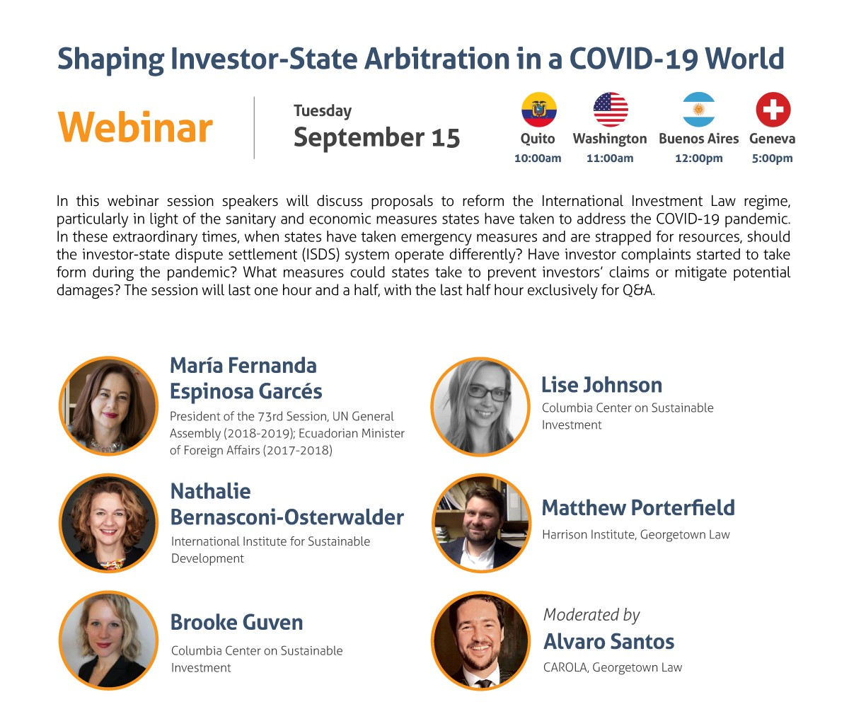 Shaping Investor-State Arbitration in a COVID-19 World Webinar Tuesday, September 15 10:00 am Quito 11:00 am Washington, DC 12:00 pm Buenos Aires 5:00 pm Geneva In this webinar session speakers will discuss proposals to reform the International Investment Law regime, particularly in light of the sanitary and economic measures states have taken to address the COVID-19 pandemic. In these extraordinary times, when states have taken emergency measures and are strapped for resources, should the investor-state dispute settlement (ISDS) system operate differently? Have investor complaints started to take form during the pandemic? What measures could states take to prevent investors' claims or mitigate potential damages? The session will last one hour and a half, with the last half hour exclusively for Q&A. - María Fernanda Espinosa Garcés, President of the 73rd Session, UN General Assembly (2018-2019); Ecuadorian Minister of Foreign Affairs (2017-2018) - Nathalie Bernasconi-Osterwalder, International Institute for Sustainable Development - Brooke Guven, Columbia Center on Sustainable Investment - Lise Johnson, Columbia Center on Sustainable Investment - Matthew Porterfield, Harrison Institute, Georgetown Law Moderated by: Alvaro Santos, CAROLA, Georgetown Law