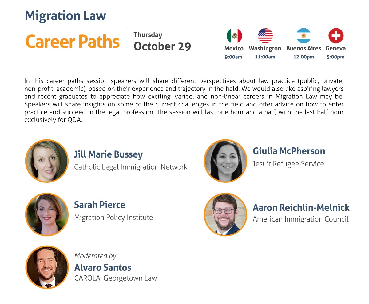 Migration Law Career Paths Thursday, October 29 9:00 am Mexico City 11:00 am Washington, DC 12:00 pm Buenos Aires 5:00 pm Geneva In this career paths session speakers will share different perspectives about law practice (public, private, non-profit, academic), based on their experience and trajectory in the field. We would also like aspiring lawyers and recent graduates to appreciate how exciting, varied, and non-linear careers in Migration Law may be. Speakers will share insights on some of the current challenges in the field and offer advice on how to enter practice and succeed in the legal profession. The session will last one hour and a half, with the last half hour exclusively for Q&A. - Jill Marie Bussey, Catholic Legal Immigration Network, Inc - Giulia McPherson, Jesuit Refugee Service USA - Sarah Pierce, Migration Policy Institute - Aaron Reichlin-Melnick, American Immigration Council Moderated by: Alvaro Santos, CAROLA, Georgetown Law