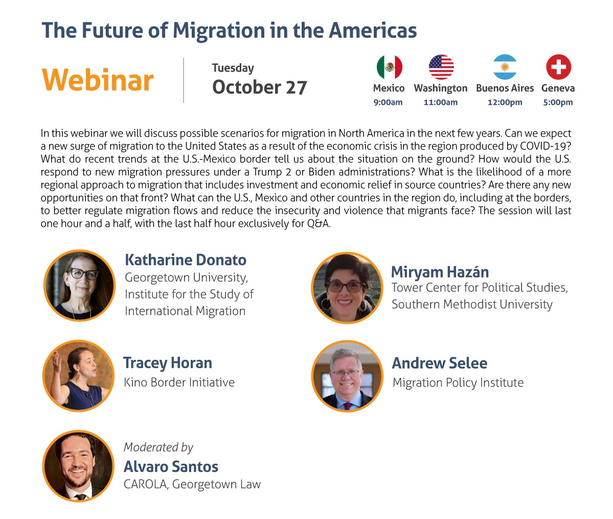 The Future of Migration in the Americas Webinar Tuesday, October 27 9:00 am Mexico City 11:00 am Washington, DC 12:00 pm Buenos Aires 5:00 pm Geneva In this webinar we will discuss possible scenarios for migration in North America in the next few years. Can we expect a new surge of migration to the United States as a result of the economic crisis in the region produced by COVID-19? What do recent trends at the U.S.-Mexico border tell us about the situation on the ground? How would the U.S. respond to new migration pressures under a Trump 2 or Biden administrations? What is the likelihood of a more regional approach to migration that includes investment and economic relief in source countries? Are there any new opportunities on that front? What can the U.S., Mexico and other countries in the region do, including at the borders, to better regulate migration flows and reduce the insecurity and violence that migrants face? The session will last one hour and a half, with the last half hour exclusively for Q&A. - Katharine Donato, Georgetown University, Institute for the Study of International Migration - Miryam Hazán, Tower Center for Political Studies, Southern Methodist University - Tracey Horan, Kino Border Initiative - Andrew Selee, Migration Policy Institute Moderated by: Alvaro Santos, CAROLA, Georgetown Law