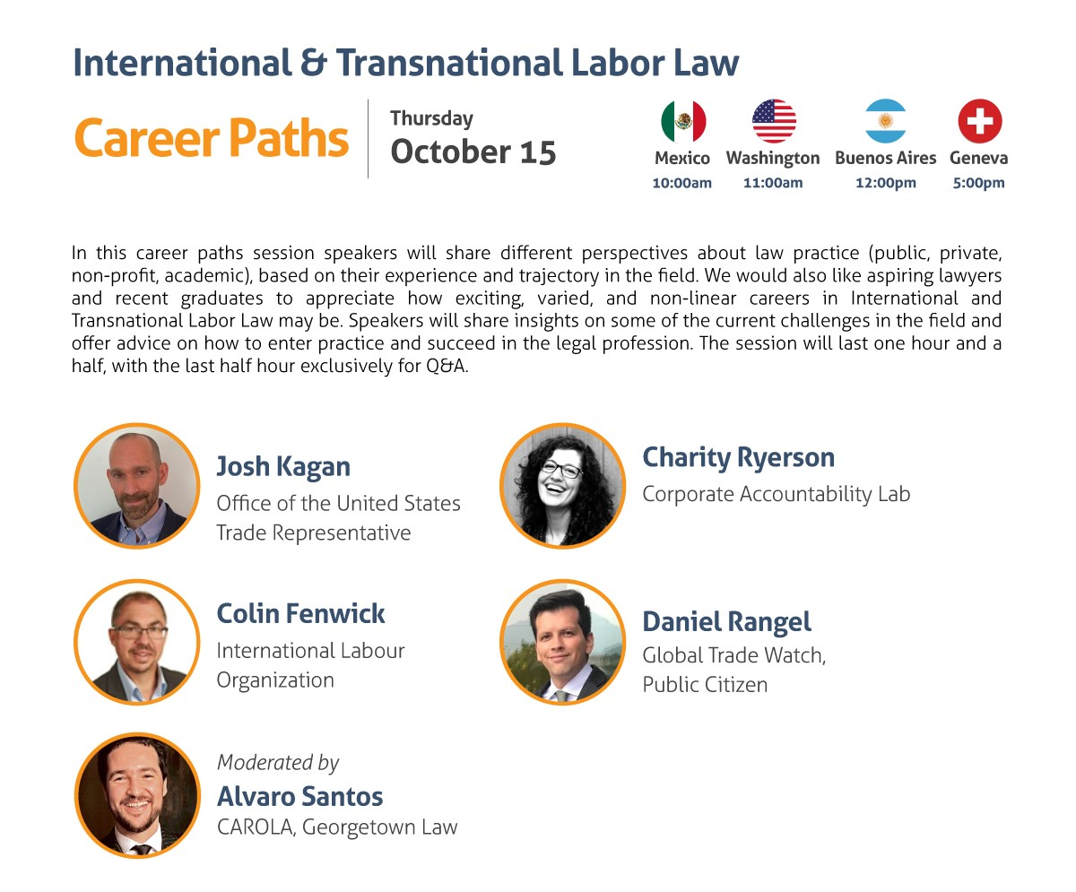 International & Transnational Labor Law Career Paths Thursday, October 15 10:00 am Mexico City 11:00 am Washington, DC 12:00 pm Buenos Aires 5:00 pm Geneva In this career paths session speakers will share different perspectives about law practice (public, private, non-profit, academic), based on their experience and trajectory in the field. We would also like aspiring lawyers and recent graduates to appreciate how exciting, varied, and non-linear careers in International and Transnational Labor Law may be. Speakers will share insights on some of the current challenges in the field and offer advice on how to enter practice and succeed in the legal profession. The session will last one hour and a half, with the last half hour exclusively for Q&A. - Josh Kagan, Office of the United States Trade Representative - Colin Fenwick, International Labour Organization - Daniel Rangel, Global Trade Watch, Public Citizen - Charity Ryerson, Corporate Accountability Lab Moderated by: Alvaro Santos, CAROLA, Georgetown Law Register here: https://www.law.georgetown.edu/carola/student-opportunities/fall-2020-series/registration/ Live captioning will be provided. Alternate accommodation requests related to a disability should be sent to cimgmt@georgetown.edu. A good-faith effort will be made to fulfill requests.