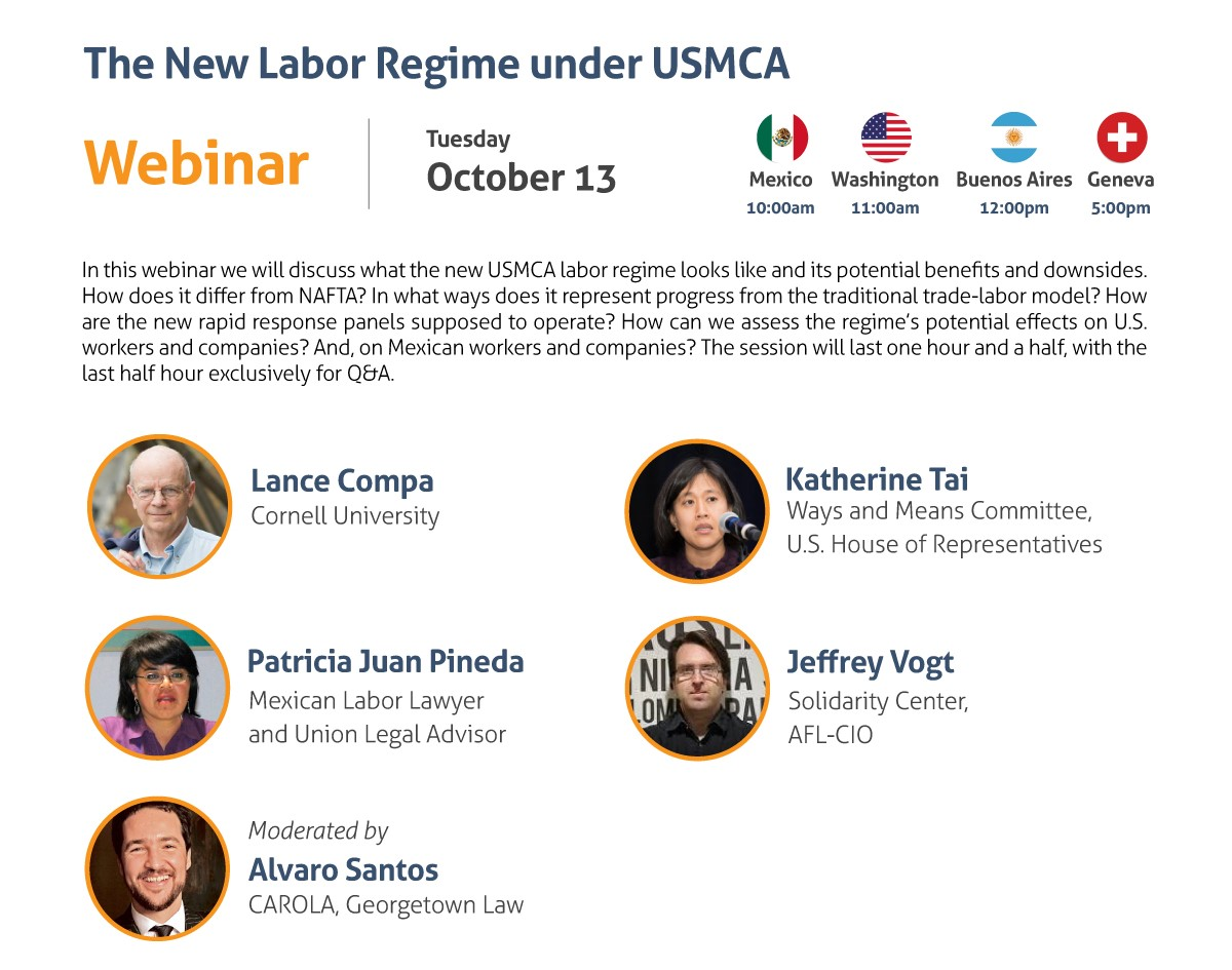 The New Labor Regime under USMCA Webinar Tuesday, October 13 10:00 am Mexico City 11:00 am Washington, DC 12:00 pm Buenos Aires 5:00 pm Geneva In this webinar we will discuss what the new USMCA labor regime looks like and its potential benefits and downsides. How does it differ from NAFTA? In what ways does it represent progress from the traditional trade-labor model? How are the new rapid response panels supposed to operate? How can we assess the regime's potential effects on U.S. workers and companies? And, on Mexican workers and companies? The session will last one hour and a half, with the last half hour exclusively for Q&A. - Lance Compa, Cornell University - Patricia Juan Pineda, Mexican Labor Lawyer and Union Legal Adviser - Katherine Tai, Ways and Means Committee, U.S. House of Representatives - Jeffrey Vogt, Solidarity Center, AFL-CIO Moderated by: Alvaro Santos, CAROLA, Georgetown Law Register here: https://www.law.georgetown.edu/carola/student-opportunities/fall-2020-series/registration/ Live captioning will be provided. Alternate accommodation requests related to a disability should be sent to cimgmt@georgetown.edu. A good-faith effort will be made to fulfill requests.