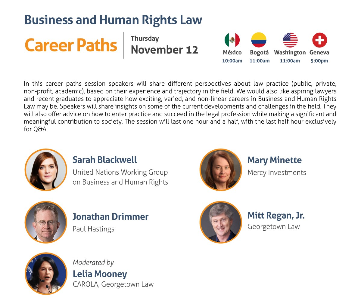 Business and Human Rights Law Career Paths Thursday, November 12 10:00 am Mexico City 11:00 am Washington, DC / Bogota 5:00 pm Geneva In this career paths session speakers will share different perspectives about law practice (public, private, non-profit, academic), based on their experience and trajectory in the field. We would also like aspiring lawyers and recent graduates to appreciate how exciting, varied, and non-linear careers in Business and Human Rights Law may be. Speakers will share insights on some of the current developments and challenges in the field. They will also offer advice on how to enter practice and succeed in the legal profession while making a significant and meaningful contribution to society. The session will last one hour and a half, with the last half hour exclusively for Q&A. - Sarah Blackwell, UN Working Group on Business and Human Rights - Jonathan Drimmer, Paul Hastings - Mary Minette, Mercy Investments - Mitt Regan, Jr., Georgetown Law Moderated by: Lelia Mooney, CAROLA, Georgetown Law