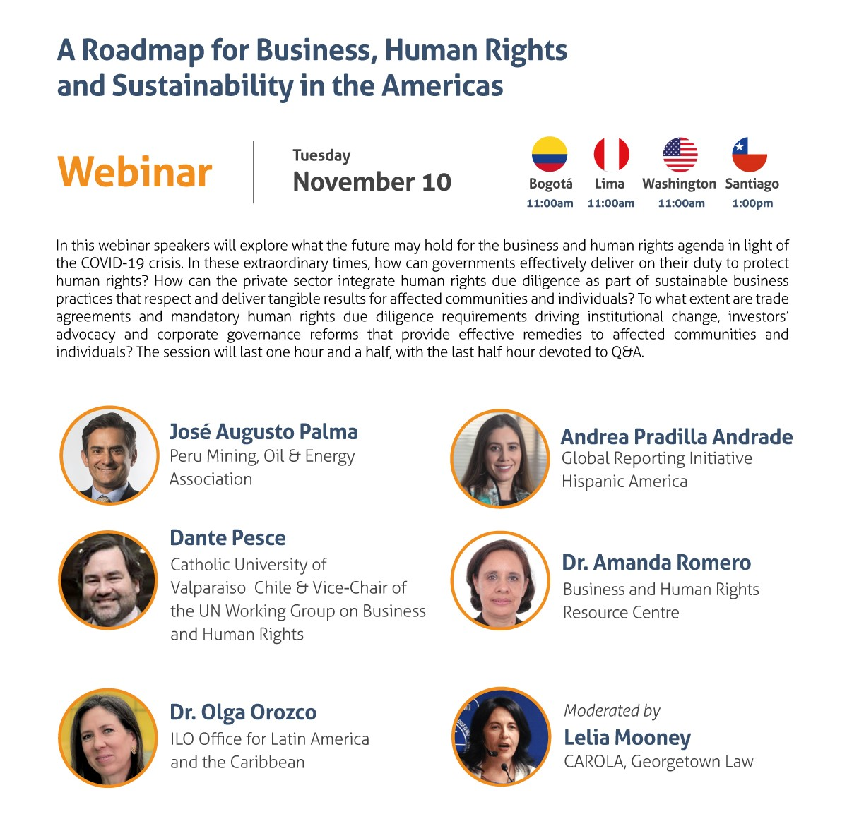 A Roadmap for Business, Human Rights and Sustainability in the Americas Webinar Tuesday, November 10 11:00 am Washington, DC / Bogota / Lima 1:00 pm Santiago de Chile In this webinar speakers will explore what the future may hold for the business and human rights agenda in light of the COVID-19 crisis. In these extraordinary times, how can governments effectively deliver on their duty to protect human rights? How can the private sector integrate human rights due diligence as part of sustainable business practices that respect and deliver tangible results for affected communities and individuals? To what extent are trade agreements and mandatory human rights due diligence requirements driving institutional change, investors' advocacy and corporate governance reforms that provide effective remedies to affected communities and individuals? The session will last one hour and a half, with the last half hour devoted to Q&A. - José Augusto Palma, Peru Mining, Oil & Energy Association - Dante Pesce, Catholic University of Valparaiso Chile & Vice-Chair of the UN Working Group on Business and Human Rights - Andrea Pradilla Andrade, Global Reporting Initiative - Amanda Romero, Business and Human Rights Resource Centre - Olga Orozco, ILO Office for Latin America and the Caribbean Moderated by: Lelia Mooney, CAROLA, Georgetown Law