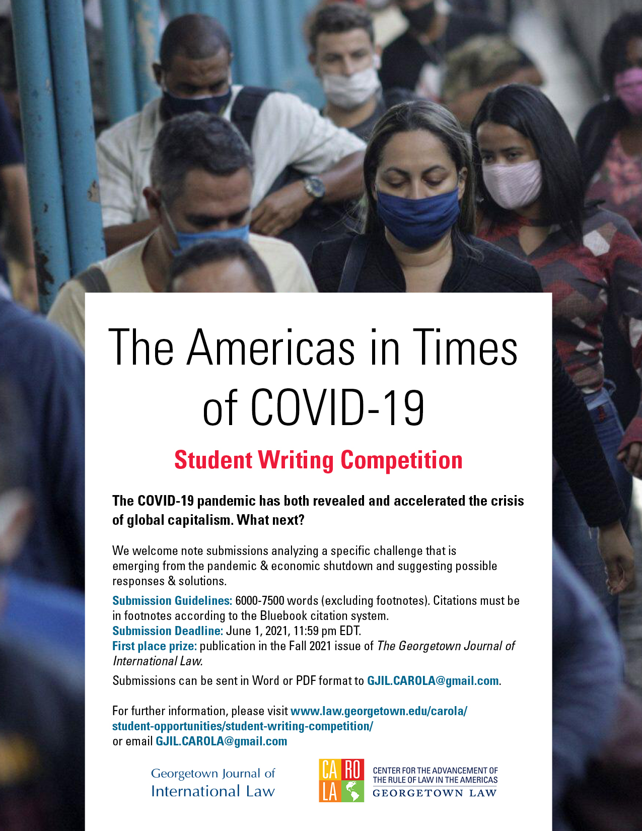 The Americas in Times of COVID-19 Student Writing Competition. The COVID-19 pandemic has both revealed and accelerated the crisis of global capitalism. What next? We welcome note submissions analyzing a specific challenge that is emerging from the pandemic & economic shutdown and suggesting possible responses & solutions. Submission Guidelines: 6000-7500 words (excluding footnotes). Citations must be in footnotes according to the Bluebook citation system. Submission Deadline: June 1, 2021. First place prize: publication in the Fall 2021 issue of the GJIL For further information, please visit www.law.georgetown.edu/carola/student-opportunities/student-writing-competition/ or email GJIL.CAROLA@gmail.com