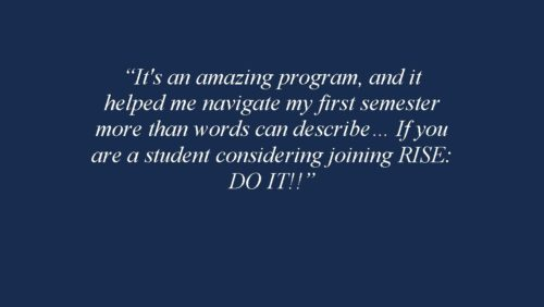 It's an amazing program, and it helped me navigate my first semester more than words can describe… If you are a student considering joining RISE: DO IT!! 2018-2019 RISE Fellow