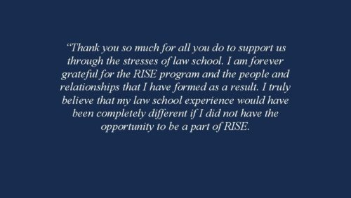 Thank you so much for all you do to support us through the stresses of law school. I am forever grateful for the RISE program and the people and relationships that I have formed as a result. I truly believe that my law school experience would have been completely different if I did not have the opportunity to be a part of RISE. 2018-2019 RISE Fellow