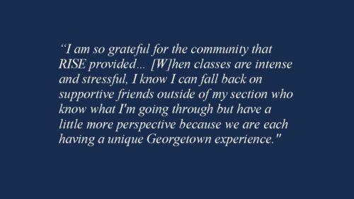 """I am so grateful for the community that RISE provided… [W]hen classes are intense and stressful, I know I can fall back on supportive friends outside of my section who know what I'm going through but have a little more perspective because we are each having a unique Georgetown experience."