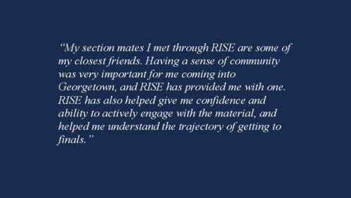 """My section mates I met through RISE are some of my closest friends. Having a sense of community was very important for me coming into Georgetown, and RISE has provided me with one. RISE has also helped give me confidence and ability to actively engage with the material, and helped me understand the trajectory of getting to finals."""